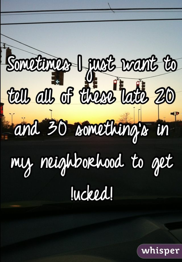 Sometimes I just want to tell all of these late 20 and 30 something's in my neighborhood to get !ucked!