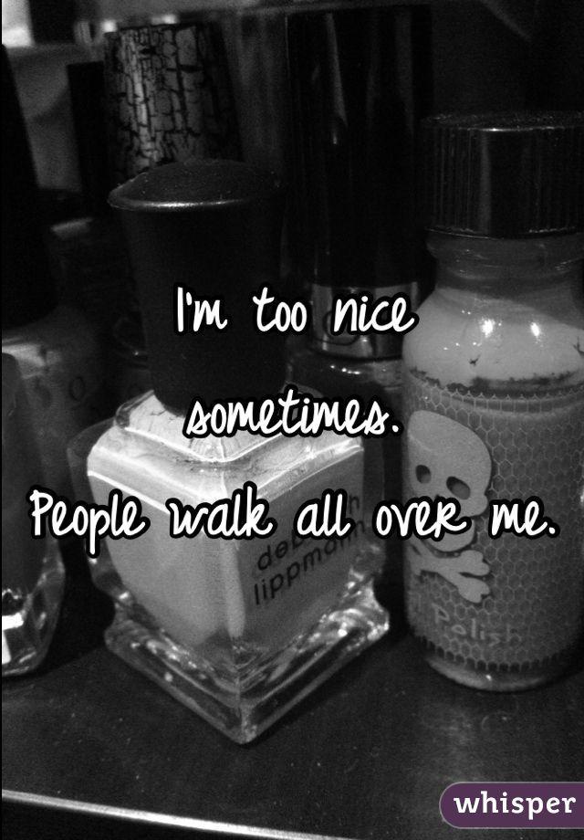 I'm too nice  sometimes. People walk all over me.