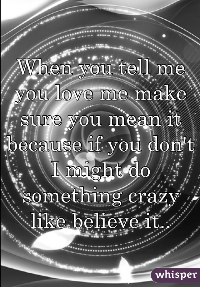 When you tell me you love me make sure you mean it because if you don't I might do something crazy like believe it..