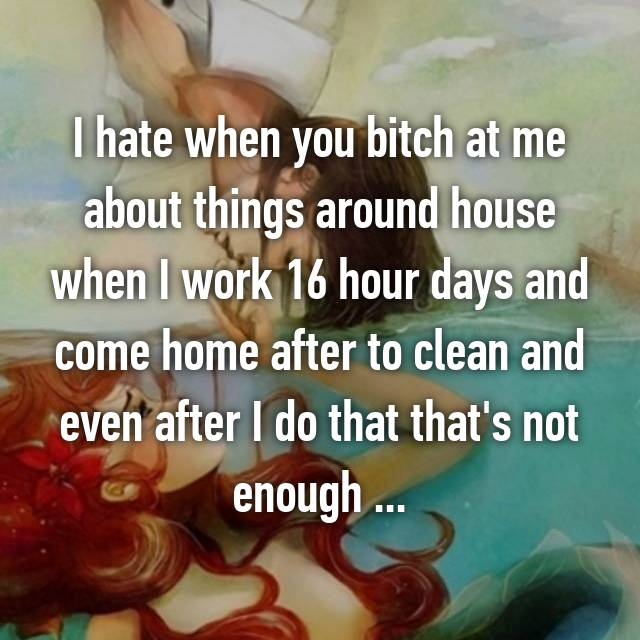 I hate when you bitch at me about things around house when I work 16 hour days and come home after to clean and even after I do that that's not enough ...