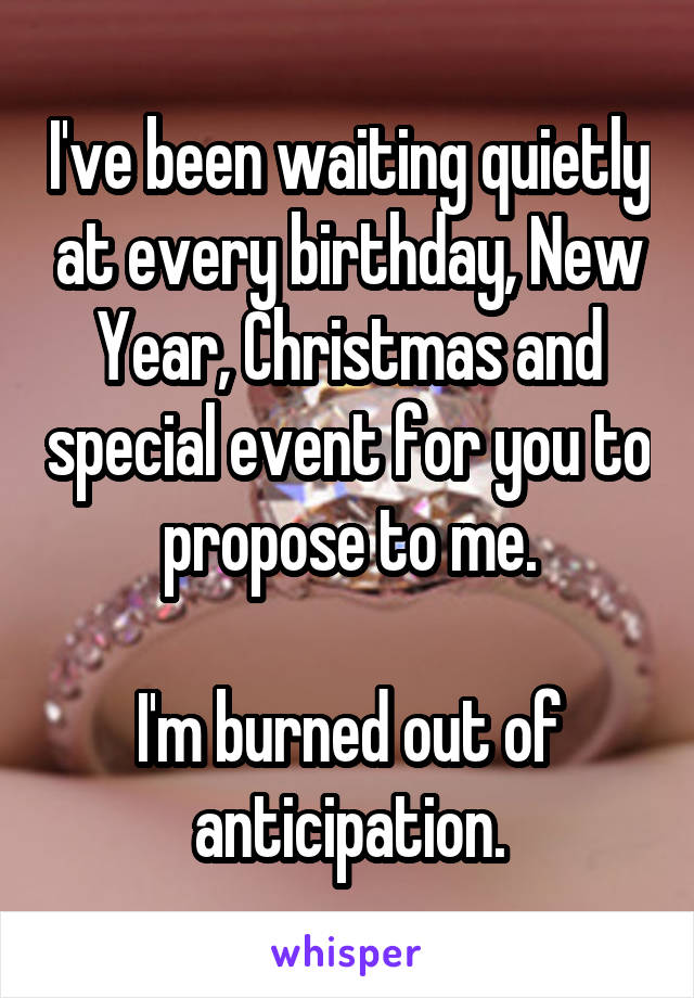 I've been waiting quietly at every birthday, New Year, Christmas and special event for you to propose to me.  I'm burned out of anticipation.