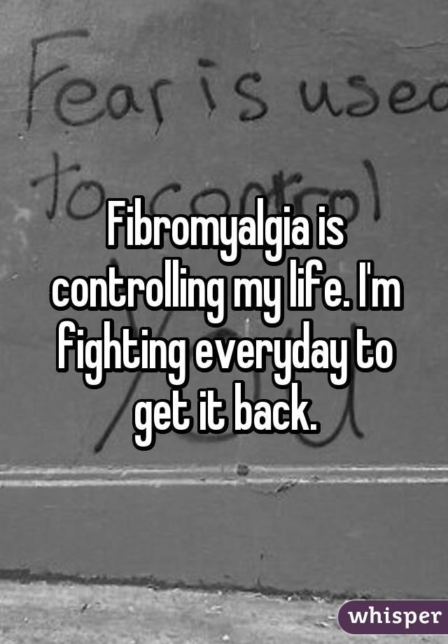Fibromyalgia is controlling my life. I
