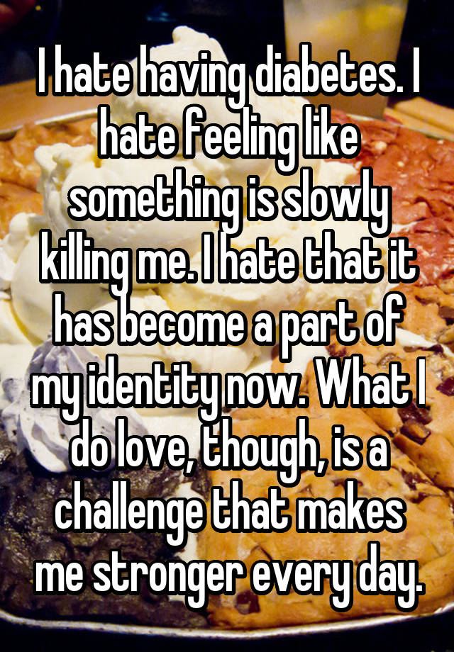 I hate having diabetes. I hate feeling like something is slowly killing me. I hate that it has become a part of my identity now. What I do love, though, is a challenge that makes me stronger every day.