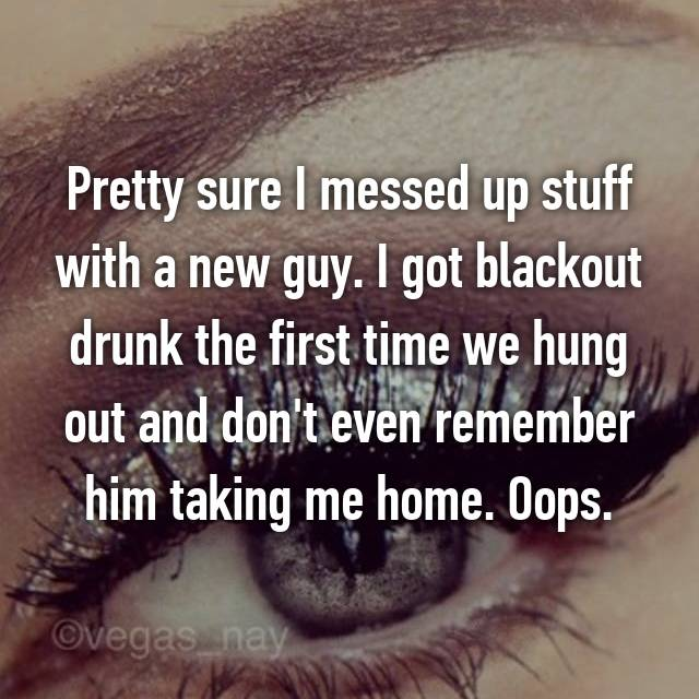 Pretty sure I messed up stuff with a new guy. I got blackout drunk the first time we hung out and don't even remember him taking me home. Oops.