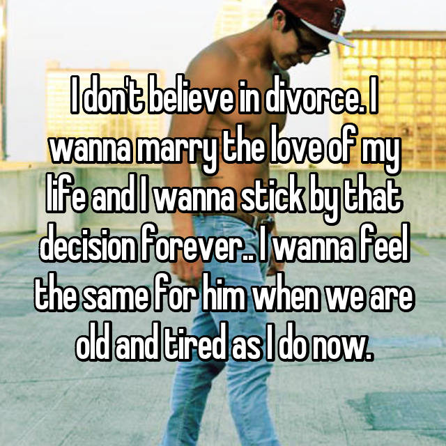 I don't believe in divorce. I wanna marry the love of my life and I wanna stick by that decision forever.. I wanna feel the same for him when we are old and tired as I do now.