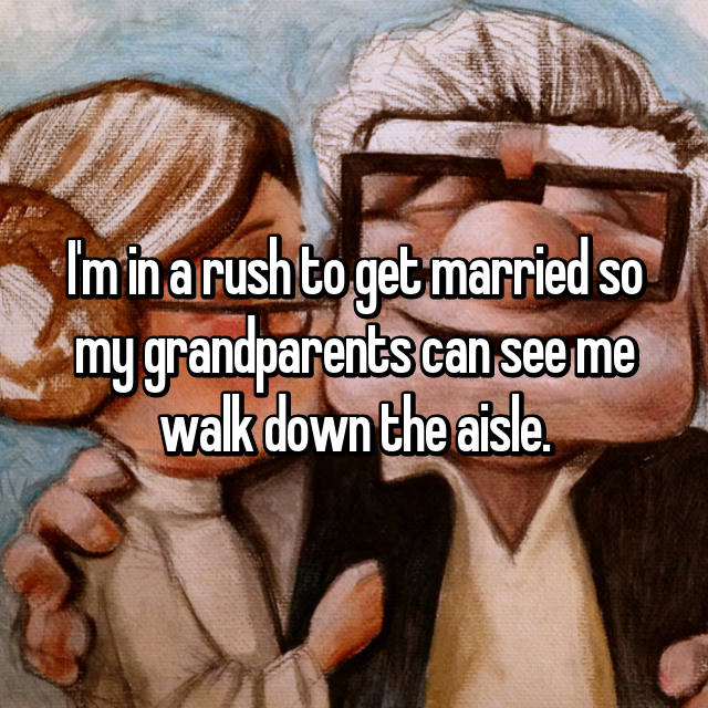 I'm in a rush to get married so my grandparents can see me walk down the aisle.