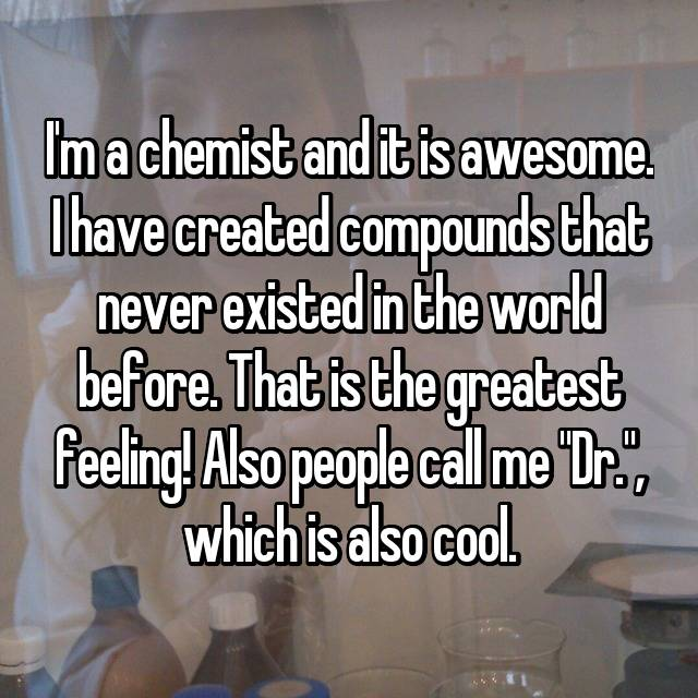 "I'm a chemist and it is awesome. I have created compounds that never existed in the world before. That is the greatest feeling! Also people call me ""Dr."", which is also cool."