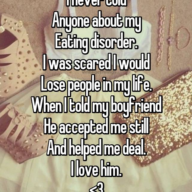 I never told Anyone about my Eating disorder. I was scared I would Lose people in my life. When I told my boyfriend He accepted me still And helped me deal. I love him. <3