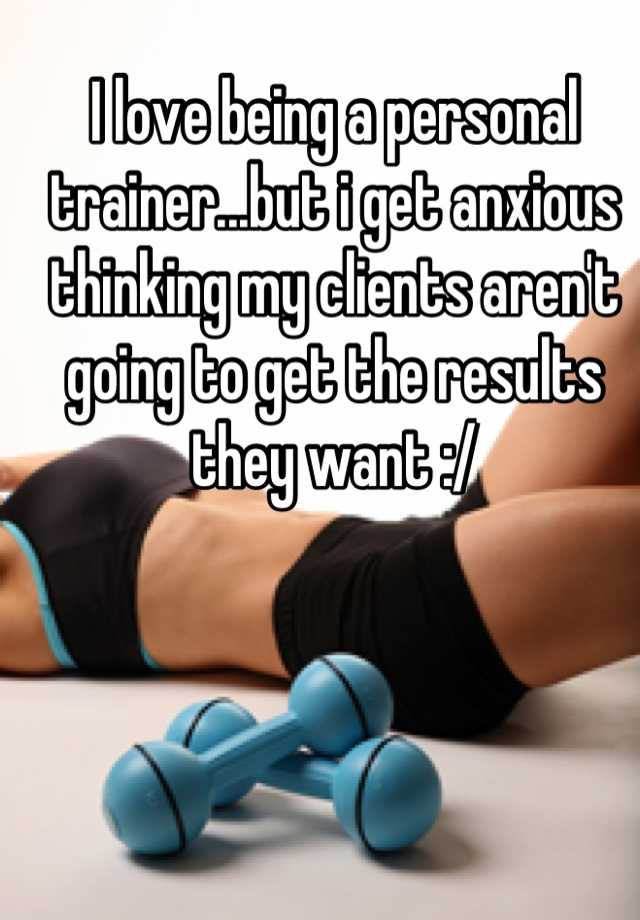 I love being a personal trainer...but i get anxious thinking my clients aren