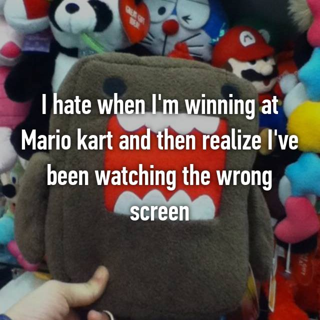 I hate when I'm winning at Mario kart and then realize I've been watching the wrong screen