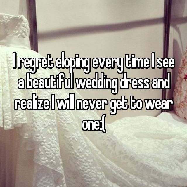 I regret eloping every time I see a beautiful wedding dress and realize I will never get to wear one:(