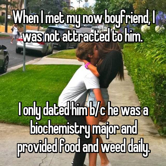 When I met my now boyfriend, I was not attracted to him.     I only dated him b/c he was a biochemistry major and provided food and weed daily.