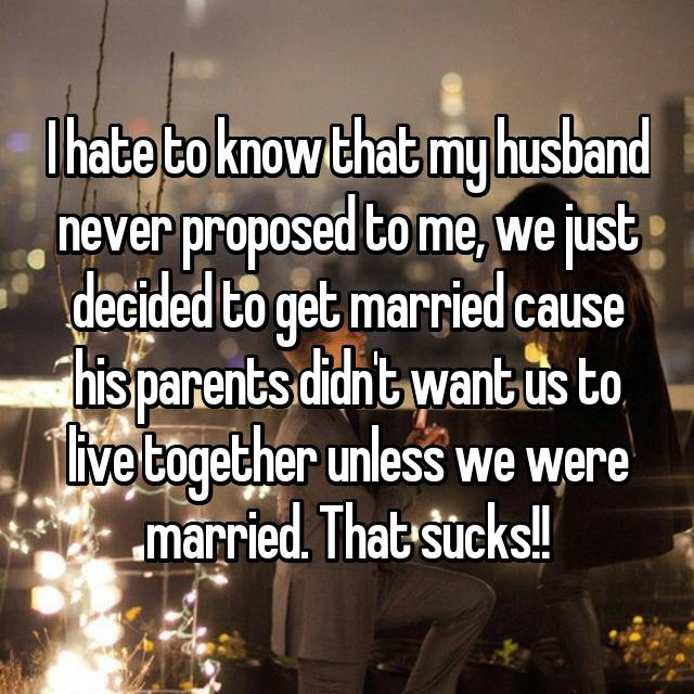 I hate to know that my husband never proposed to me, we just decided to get married cause his parents didn't want us to live together unless we were married. That sucks!!