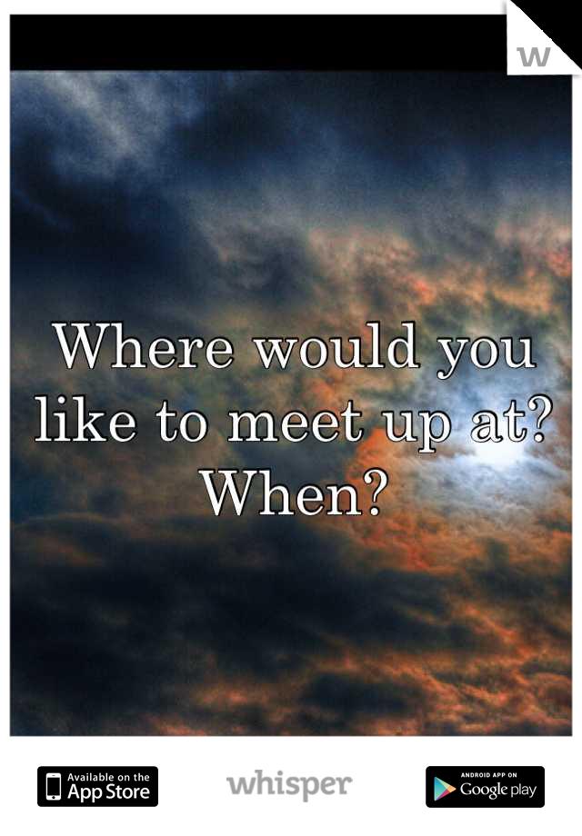 Where Would You Like To Meet