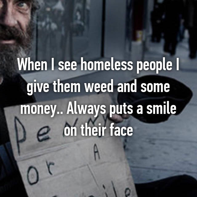 When I see homeless people I give them weed and some money.. Always puts a smile on their face
