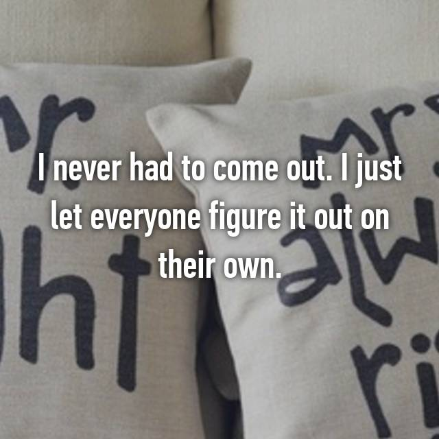 I never had to come out. I just let everyone figure it out on their own.