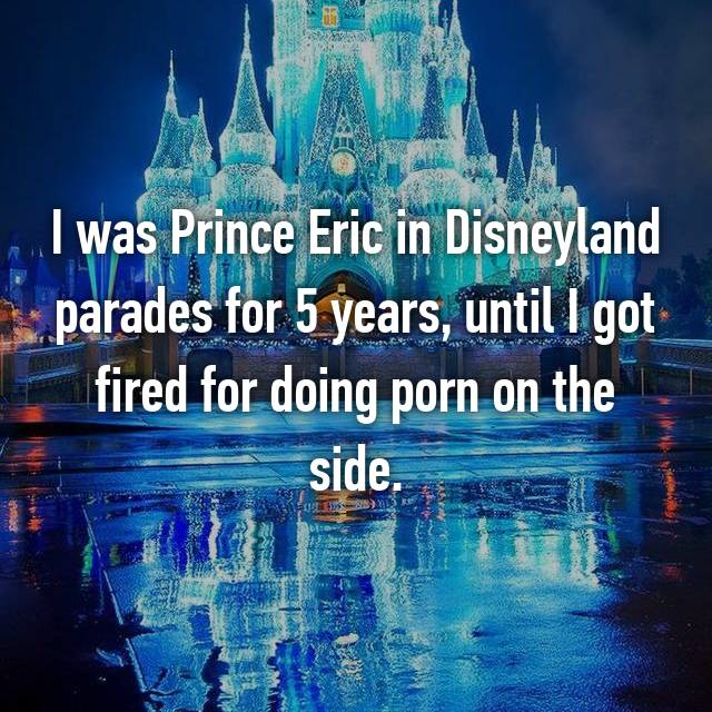 I was Prince Eric in Disneyland parades for 5 years, until I got fired for doing porn on the side.
