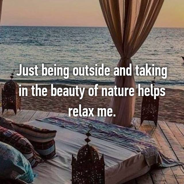 Just being outside and taking in the beauty of nature helps relax me.