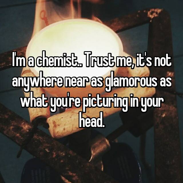 I'm a chemist.. Trust me, it's not anywhere near as glamorous as what you're picturing in your head.