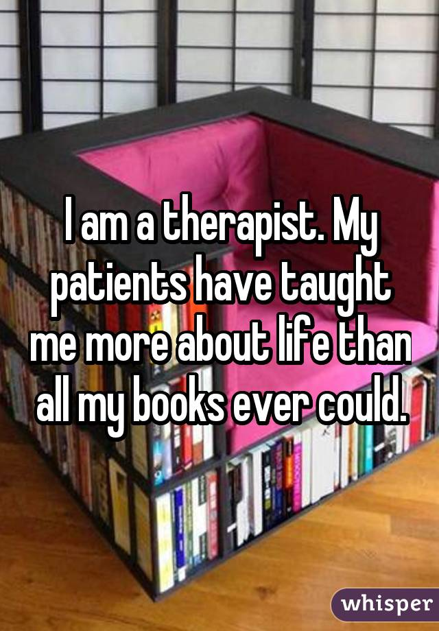 I am a therapist. My patients have taught me more about life than all my books ever could.