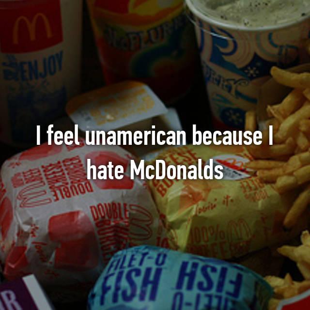 I feel unamerican because I hate McDonalds