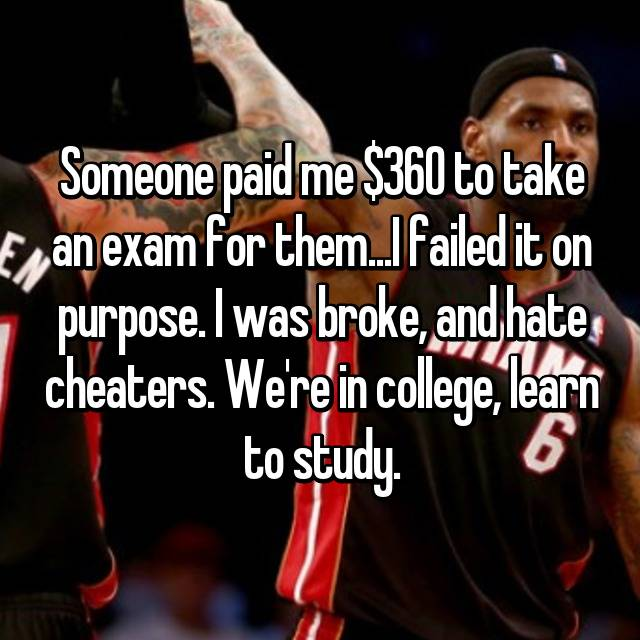 Someone paid me $360 to take an exam for them...I failed it on purpose. I was broke, and hate cheaters. We're in college, learn to study.