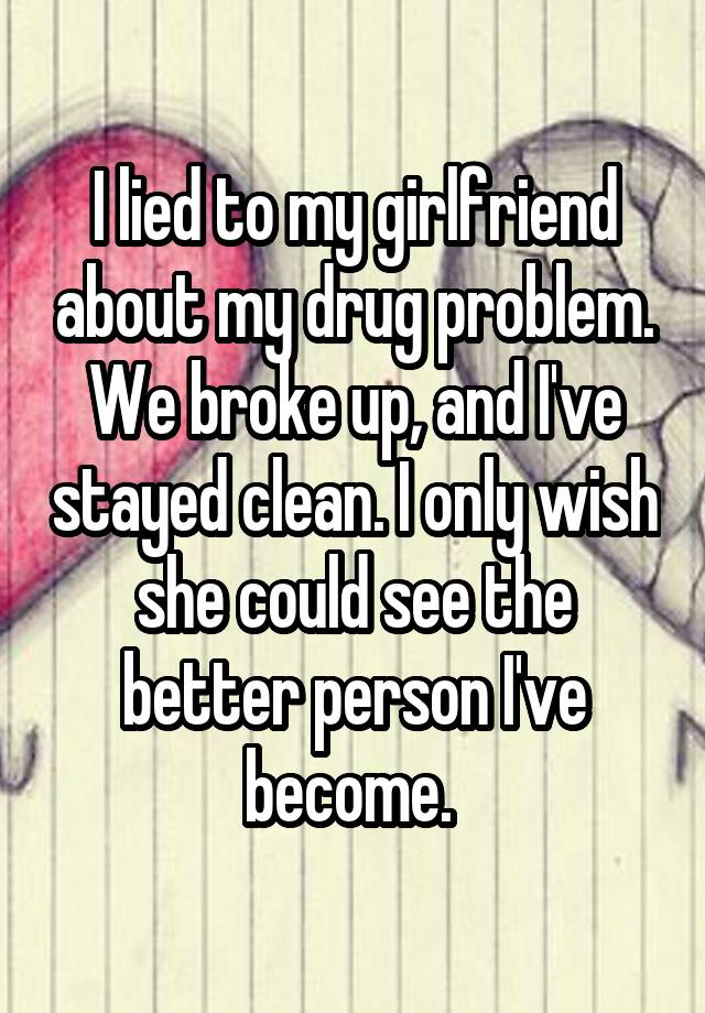 I lied to my girlfriend about my drug problem. We broke up, and I