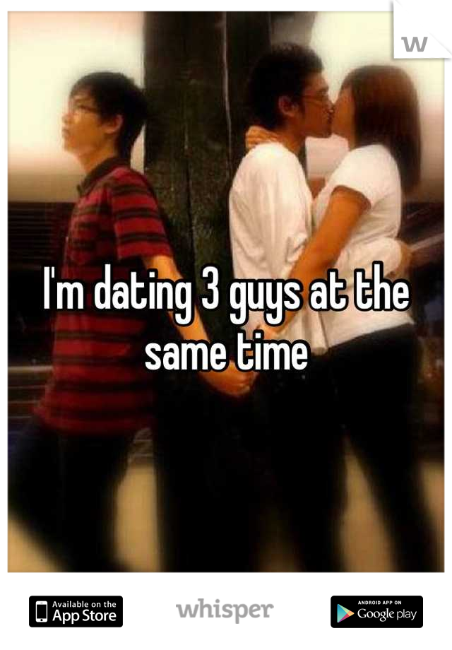 dating 3 guys at the same time