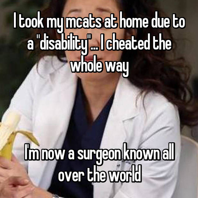 "I took my mcats at home due to a ""disability""... I cheated the whole way    I'm now a surgeon known all over the world"