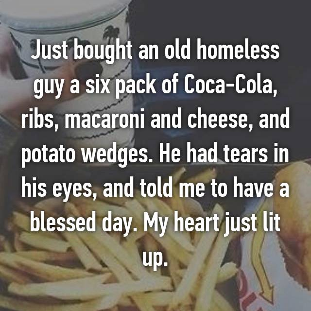 Just bought an old homeless guy a six pack of Coca-Cola, ribs, macaroni and cheese, and potato wedges. He had tears in his eyes, and told me to have a blessed day. My heart just lit up.