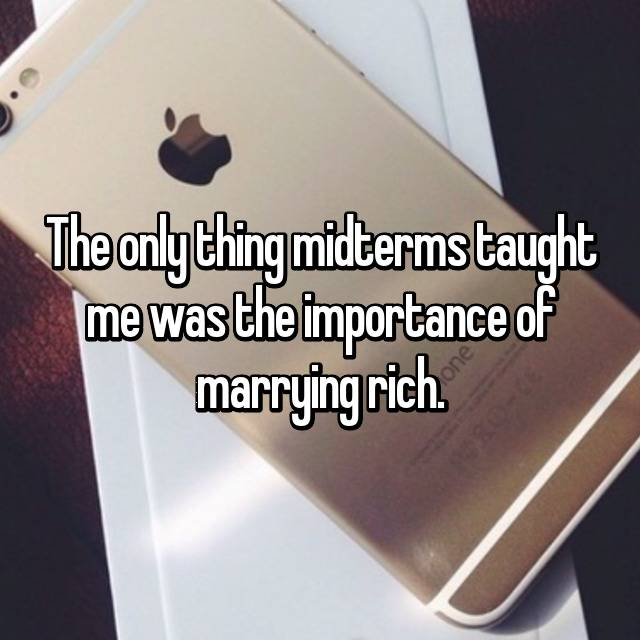 The only thing midterms taught me was the importance of marrying rich.