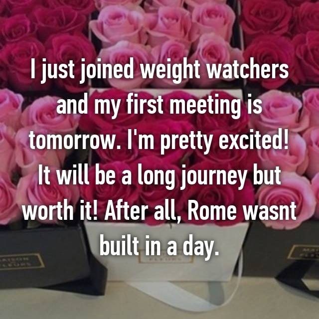 I just joined weight watchers and my first meeting is tomorrow. I'm pretty excited! It will be a long journey but worth it! After all, Rome wasnt built in a day.