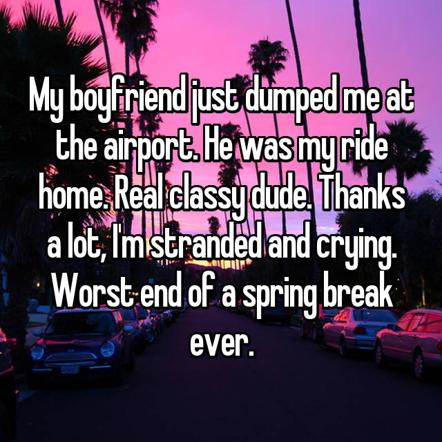 My boyfriend just dumped me at the airport. He was my ride home. Real classy dude. Thanks a lot, I'm stranded and crying. Worst end of a spring break ever.