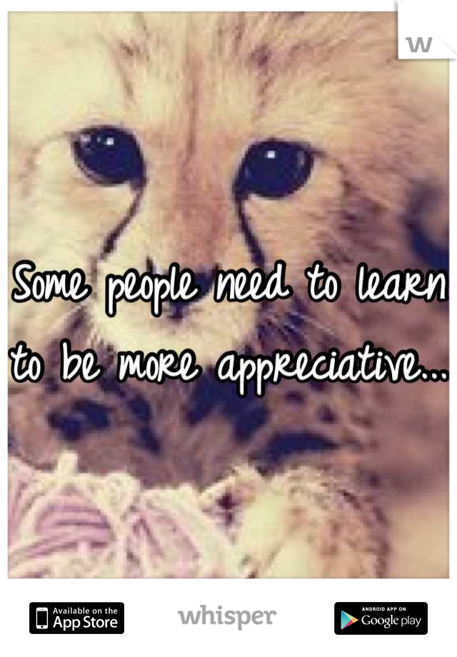 Some people need to learn to be more appreciative...
