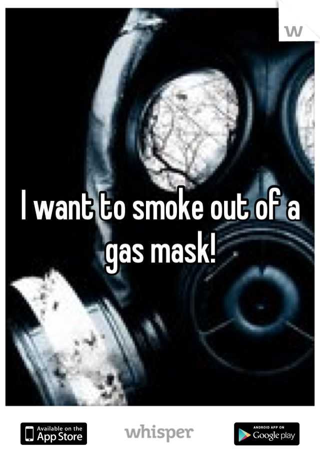 I want to smoke out of a gas mask!
