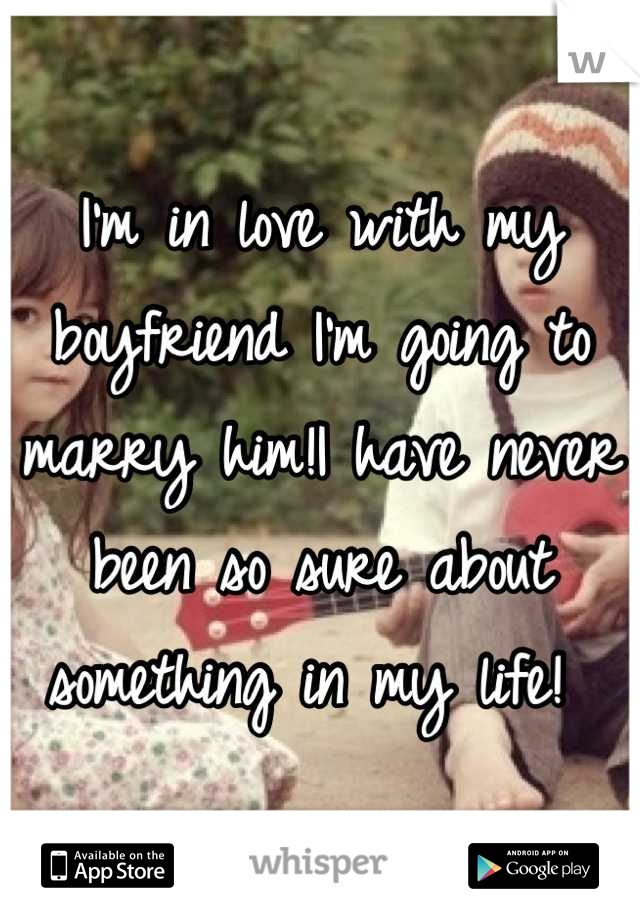 I'm in love with my boyfriend I'm going to marry him!I have never been so sure about something in my life!
