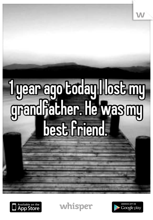 1 year ago today I lost my grandfather. He was my best friend.