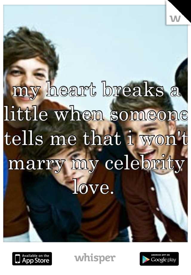 my heart breaks a little when someone tells me that i won't marry my celebrity love.