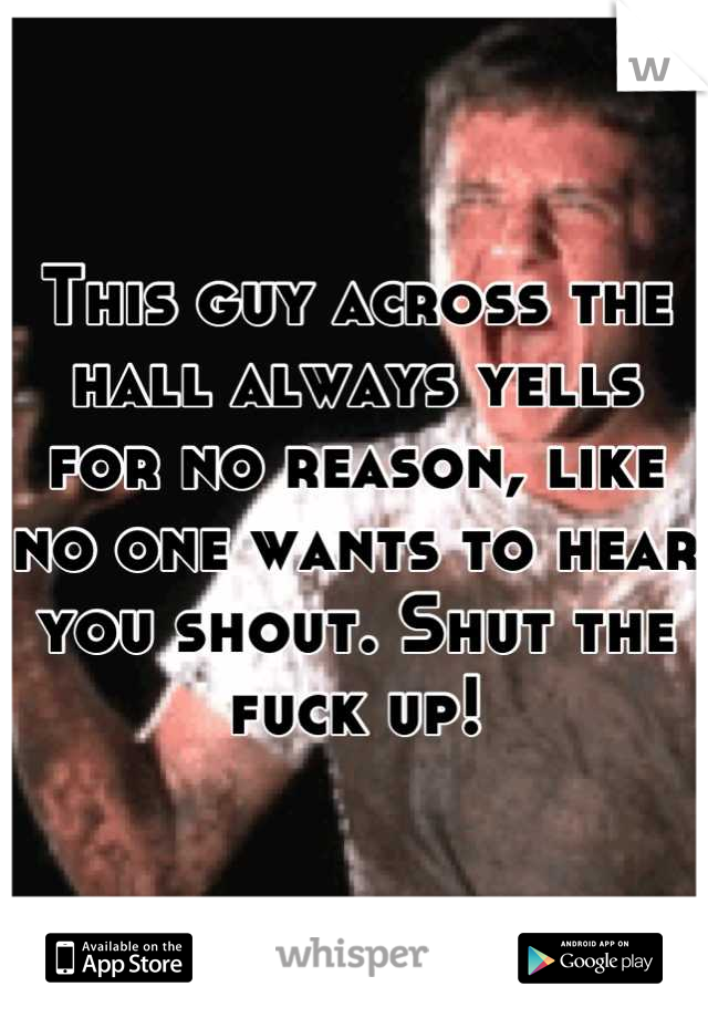 This guy across the hall always yells for no reason, like no one wants to hear you shout. Shut the fuck up!