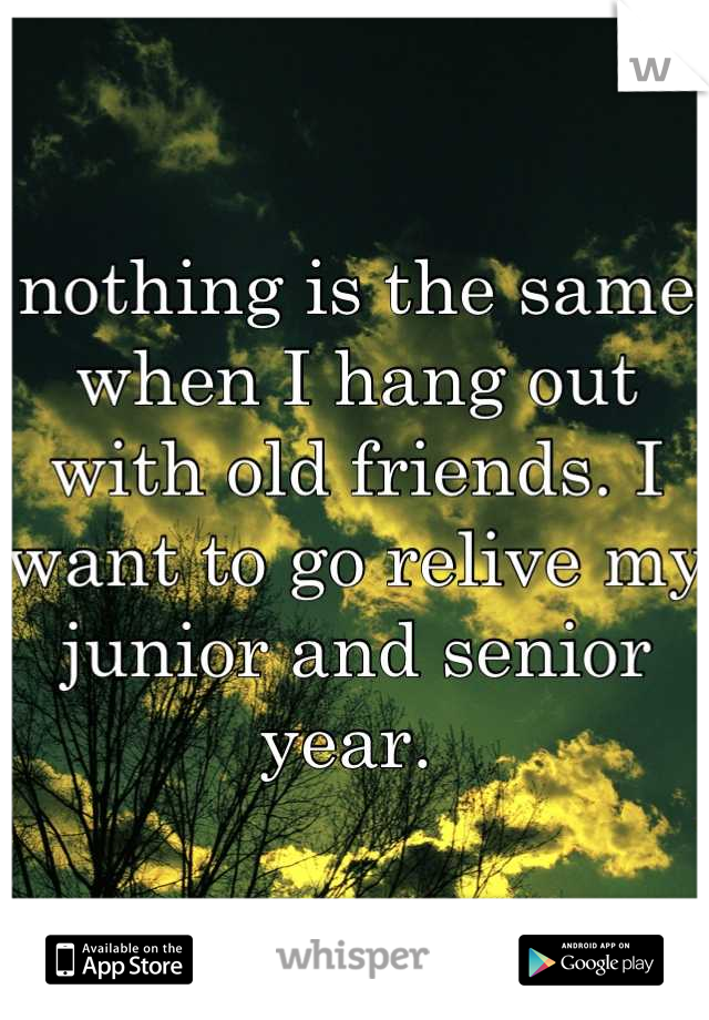 nothing is the same when I hang out with old friends. I want to go relive my junior and senior year.