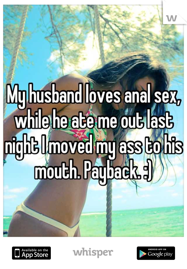 My husband loves anal sex, while he ate me out last night I moved my ass to his mouth. Payback. :)