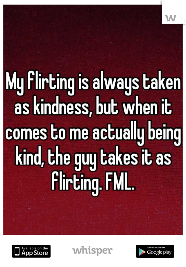 My flirting is always taken as kindness, but when it comes to me actually being kind, the guy takes it as flirting. FML.