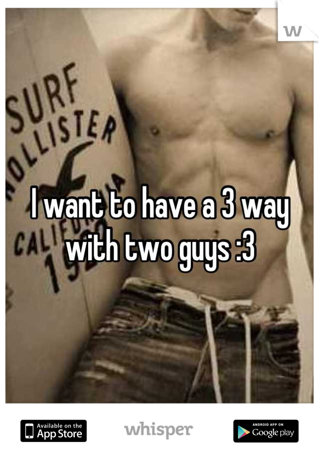 I want to have a 3 way with two guys :3