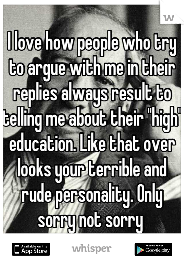 """I love how people who try to argue with me in their replies always result to telling me about their """"high"""" education. Like that over looks your terrible and rude personality. Only sorry not sorry"""