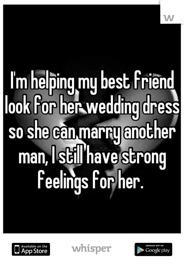 I'm helping my best friend look for her wedding dress so she can marry another man, I still have strong feelings for her.
