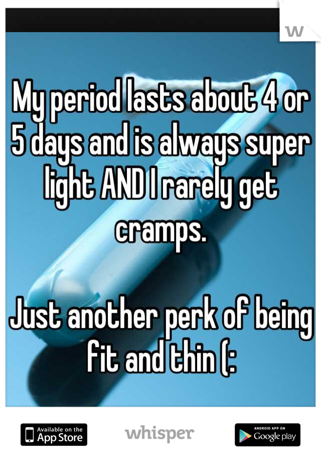 My period lasts about 4 or 5 days and is always super light AND I rarely get cramps.  Just another perk of being fit and thin (: