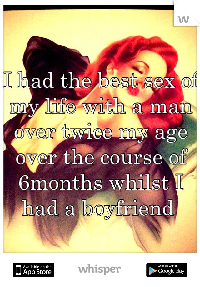 I had the best sex of my life with a man over twice my age over the course of 6months whilst I had a boyfriend