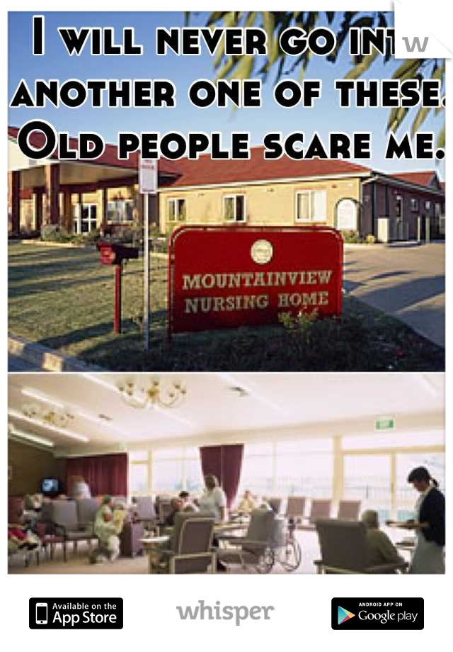 I will never go into another one of these. Old people scare me.