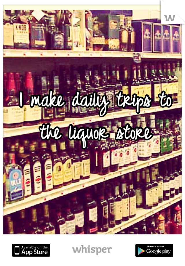 I make daily trips to the liquor store