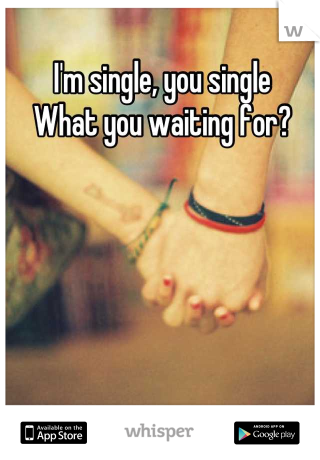 I'm single, you single  What you waiting for?